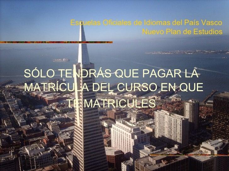 Escuelas Oficiales de Idiomas del País Vasco Nuevo Plan de Estudios <ul><li>SÓLO TENDRÁS QUE PAGAR LA MATRÍCULA DEL CURSO ...