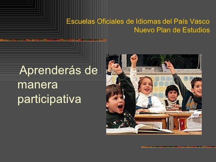 Escuelas Oficiales de Idiomas del País Vasco Nuevo Plan de Estudios <ul><li>Aprenderás de manera participativa </li></ul>