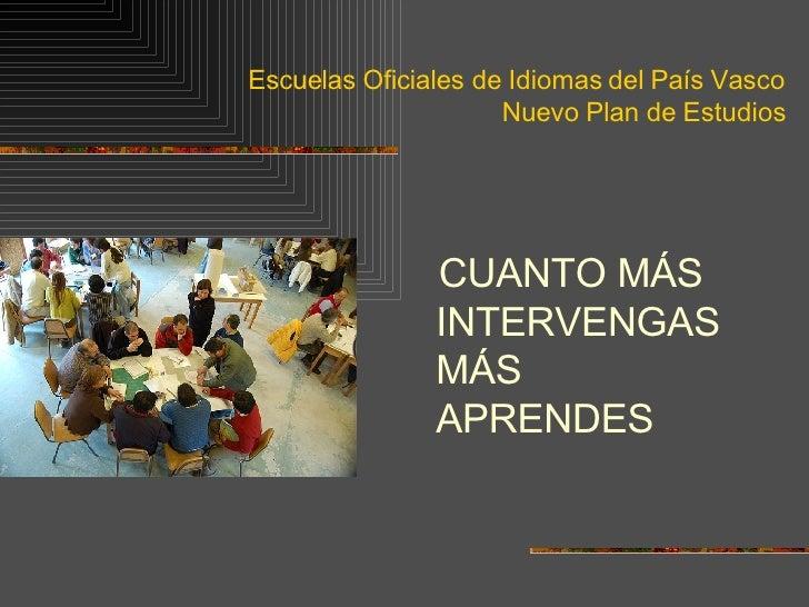 Escuelas Oficiales de Idiomas del País Vasco Nuevo Plan de Estudios <ul><li>CUANTO MÁS INTERVENGAS MÁS APRENDES </li></ul>