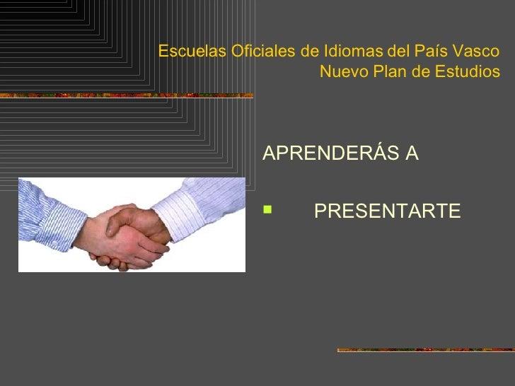 Escuelas Oficiales de Idiomas del País Vasco Nuevo Plan de Estudios <ul><li>APRENDERÁS A </li></ul><ul><li>PRESENTARTE </l...