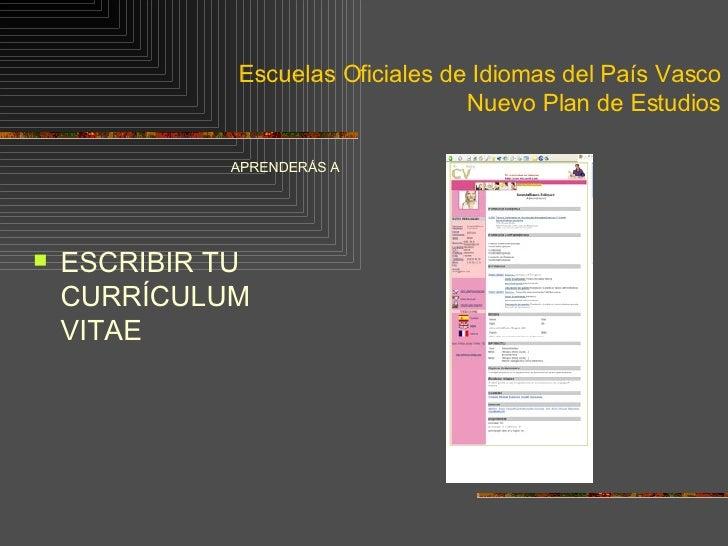 Escuelas Oficiales de Idiomas del País Vasco Nuevo Plan de Estudios <ul><li>APRENDERÁS A </li></ul><ul><li>ESCRIBIR TU CUR...