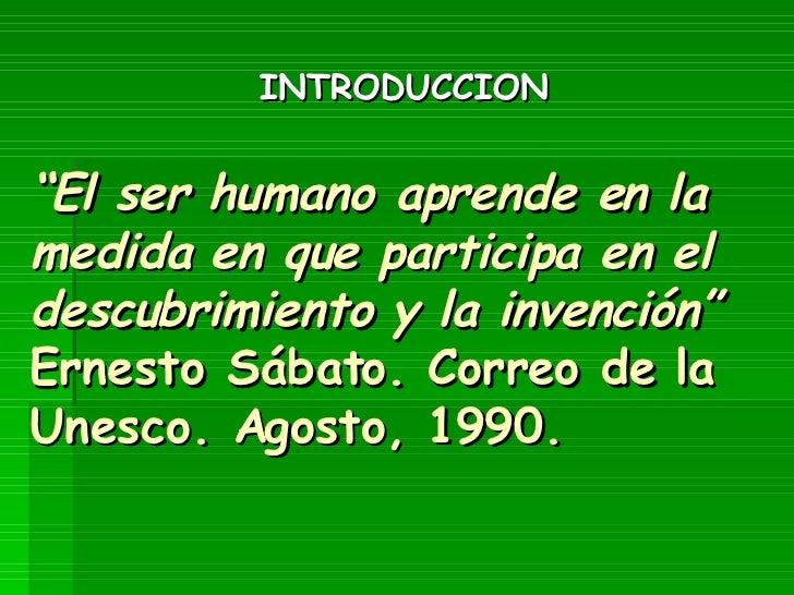 """"""" El ser humano aprende en la medida en que participa en el descubrimiento y la invención"""" Ernesto Sábato. Correo de la Un..."""