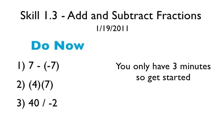 Skill 1.3 - Add and Subtract Fractions               1/19/2011   Do Now1) 7 - (-7)         You only have 3 minutes        ...