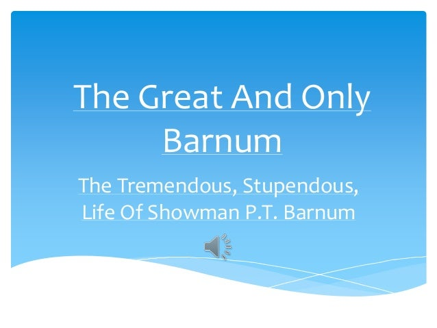 The Great And Only     BarnumThe Tremendous, Stupendous,Life Of Showman P.T. Barnum