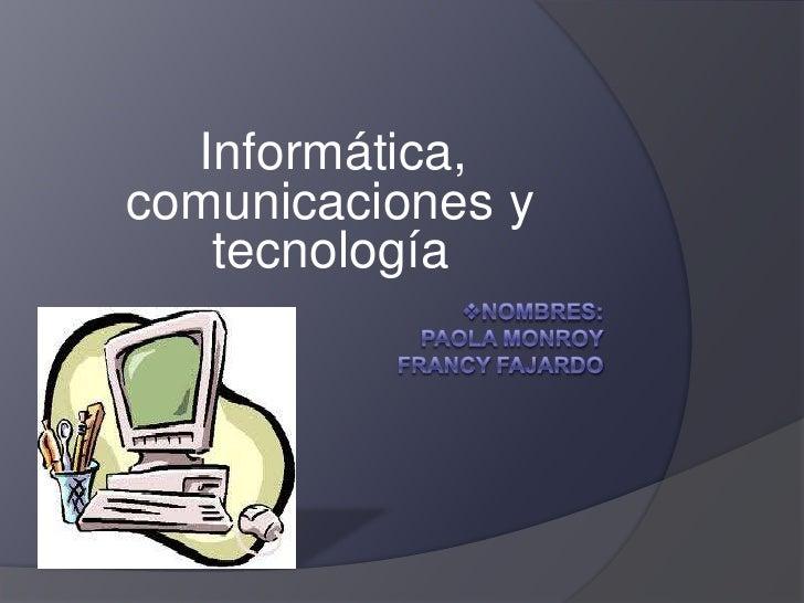<ul><li>Nombres: Paola monroyFrancy fajardo </li></ul>Informática, comunicaciones y tecnología   <br />
