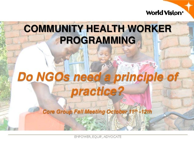 COMMUNITY HEALTH WORKER      PROGRAMMINGDo NGOs need a principle of       practice?    Core Group Fall Meeting October 11t...