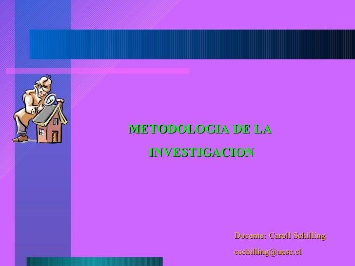 METODOLOGIA DE LA INVESTIGACION Docente: Caroll Schilling [email_address]