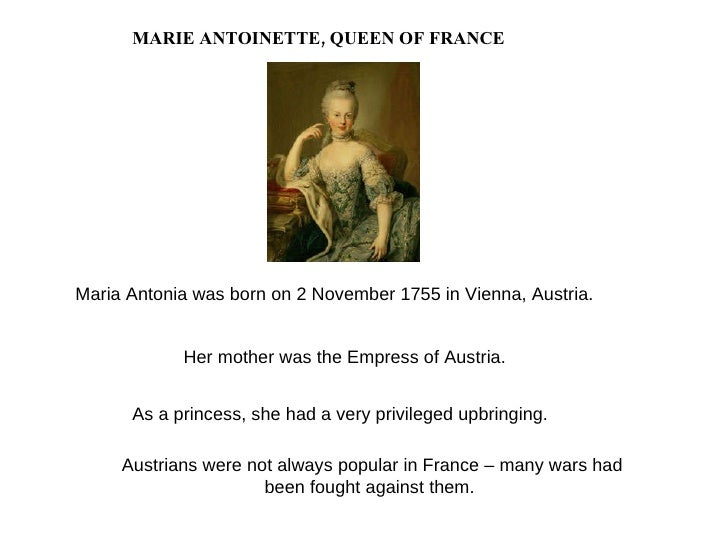 MARIE ANTOINETTE, QUEEN OF FRANCE Austrians were not always popular in France – many wars had been fought against them. Ma...