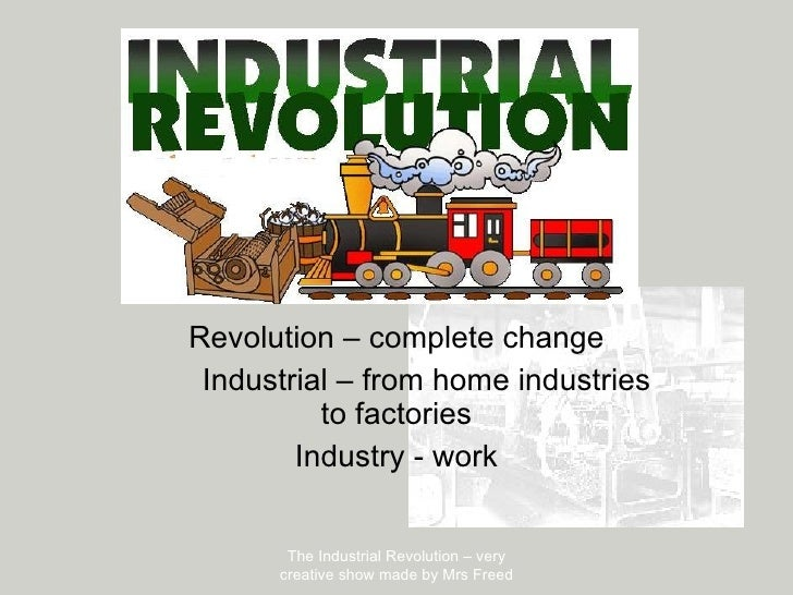 Revolution – complete change Industrial – from home industries to factories Industry - work The Industrial Revolution – ve...