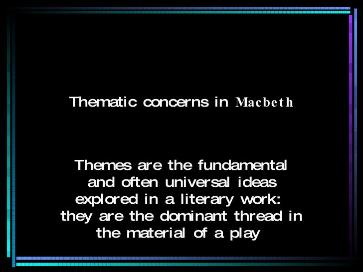 Thematic concerns in  Macbeth Themes are the fundamental and often universal ideas explored in a literary work :  they are...