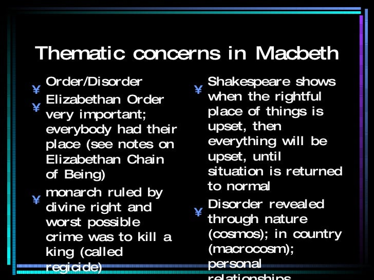 order and disorder in macbeth Themes in macbeth themes in 'macbeth' order/disorder  disorder introduced with the arrival of the witches in horrible weather  'in thunder, lightning, or in rain'  the thane of cawdor threatens established order, ironic as the new thane of cawdor also betrays the king.