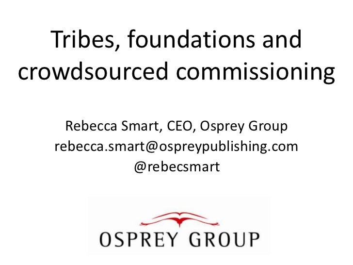 Tribes, foundations andcrowdsourced commissioning     Rebecca Smart, CEO, Osprey Group   rebecca.smart@ospreypublishing.co...