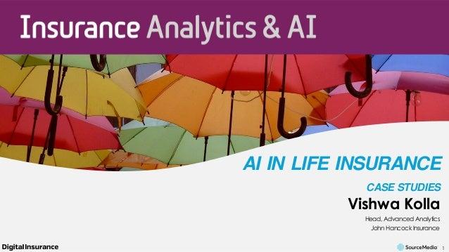 1 AI IN LIFE INSURANCE CASE STUDIES Vishwa Kolla Head, Advanced Analytics John Hancock Insurance
