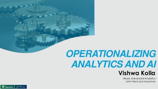 OPERATIONALIZING ANALYTICS AND AI Vishwa Kolla Head, Advanced Analytics John Hancock Insurance
