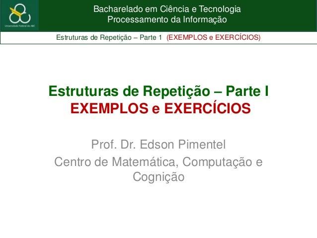 Bacharelado em Ciência e TecnologiaProcessamento da InformaçãoEstruturas de Repetição – Parte 1 (EXEMPLOS e EXERCÍCIOS)Est...