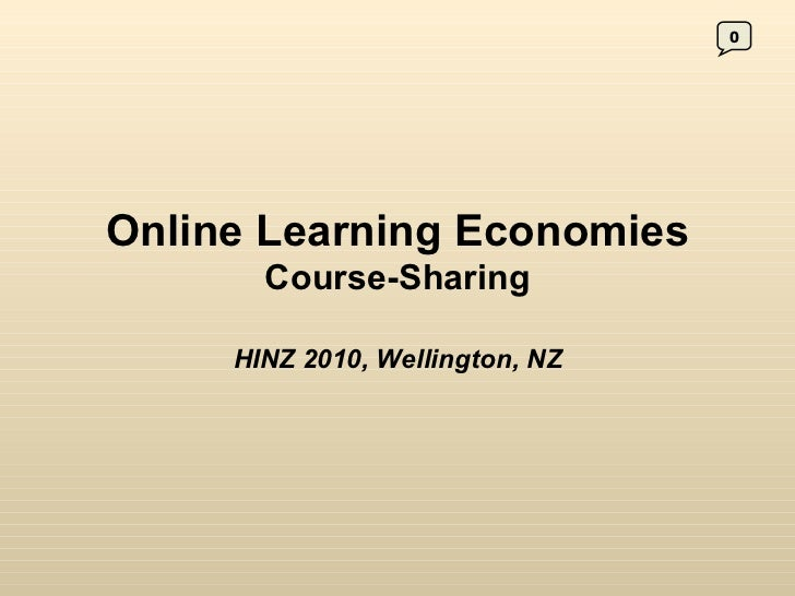 Online Learning Economies  Course-Sharing HINZ 2010, Wellington, NZ 0
