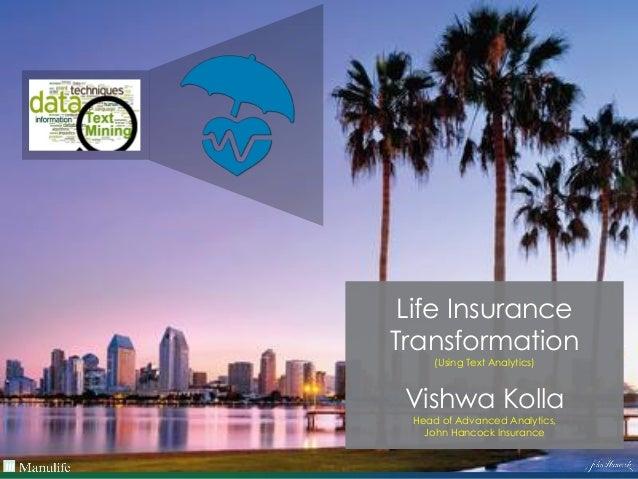 Life Insurance Transformation (Using Text Analytics) Vishwa Kolla Head of Advanced Analytics, John Hancock Insurance