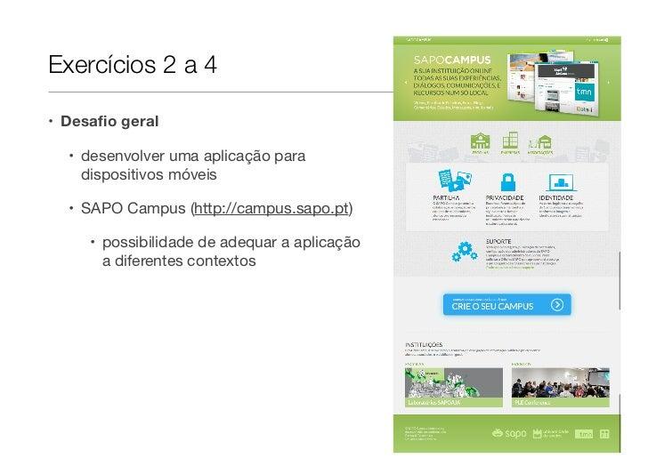Exercícios 2 a 4• Desafio geral  • desenvolver uma aplicação para    dispositivos móveis  • SAPO Campus (http://campus.sapo...