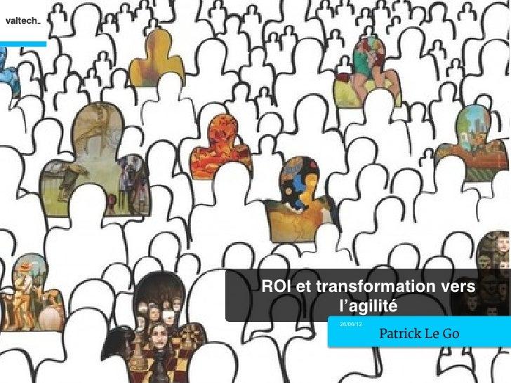 ROI et transformation vers          l'agilité!         26/06/12                    Patrick Le Go