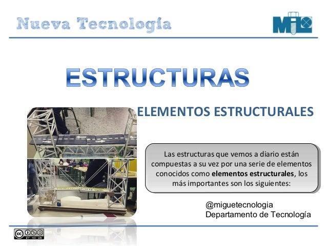 ELEMENTOS ESTRUCTURALES @miguetecnologia Departamento de Tecnología Las estructuras que vemos a diario están compuestas a ...
