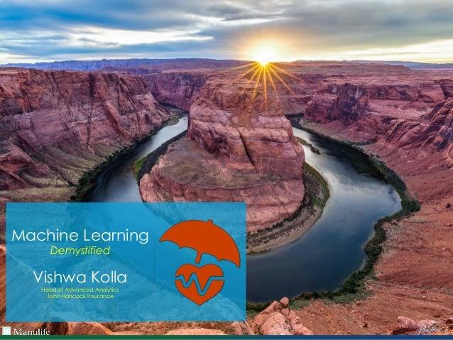 Machine Learning Demystified Vishwa Kolla Head of Advanced Analytics John Hancock Insurance