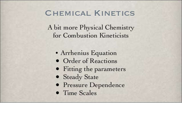 Chemical Kinetics A bit more Physical Chemistry for Combustion Kineticists • Arrhenius Equation • Order of Reactions • Fit...