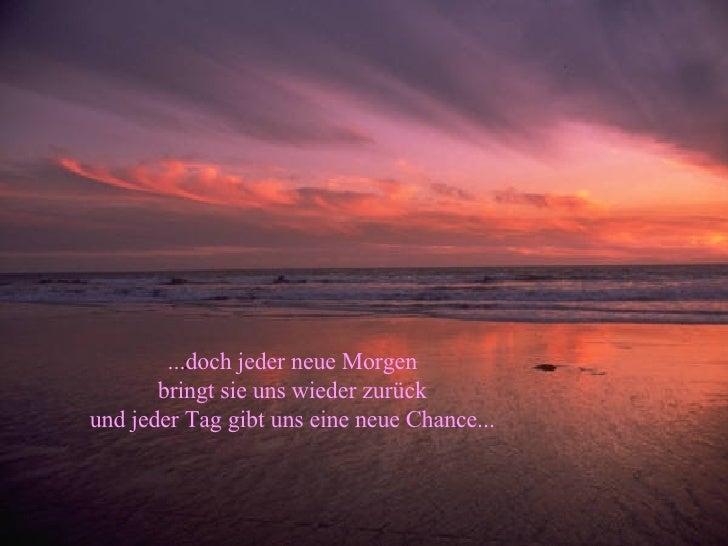 ...doch jeder neue Morgen bringt sie uns wieder zurück und jeder Tag gibt uns eine neue Chance...