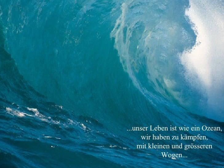 ...unser Leben ist wie ein Ozean, wir haben zu kämpfen, mit kleinen und grösseren Wogen...