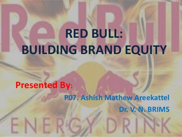 RED BULL: BUILDING BRAND EQUITY Presented By: P07. Ashish Mathew Areekattel Dr. V. N. BRIMS