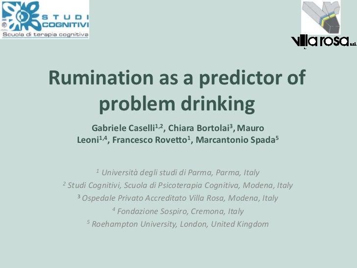Ruminationas a predictorofproblemdrinking<br />Gabriele Caselli1,2, Chiara Bortolai3,Mauro Leoni1,4, Francesco Rovetto1, M...