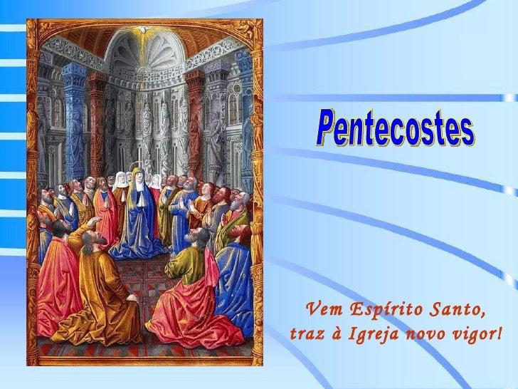 Pentecostes Vem Espírito Santo, traz à Igreja novo vigor!