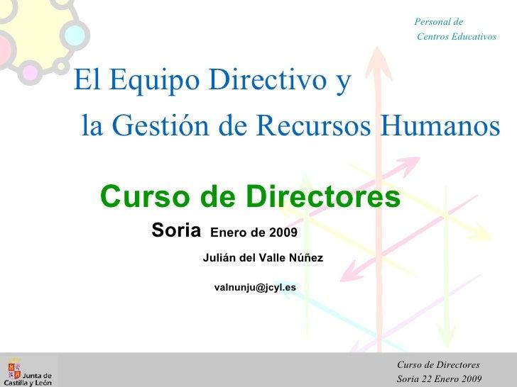 Curso de Directores Soria   Enero de 2009 Julián del Valle Núñez   [email_address] El Equipo Directivo y  la Gestión de Re...