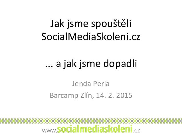 Jak jsme spouštěli SocialMediaSkoleni.cz ... a jak jsme dopadli Jenda Perla Barcamp Zlín, 14. 2. 2015