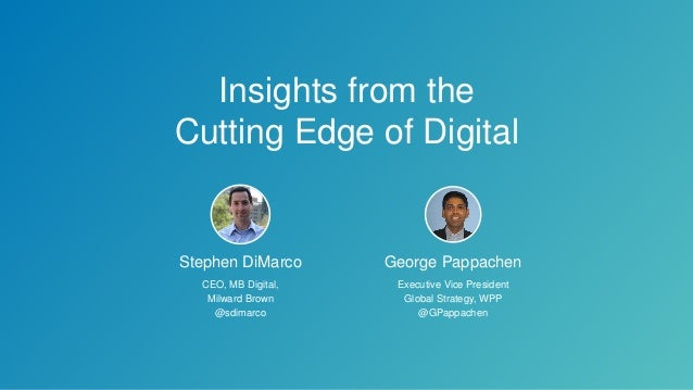 Insights from the Cutting Edge of Digital Stephen DiMarco CEO, MB Digital, Milward Brown @sdimarco George Pappachen Execut...