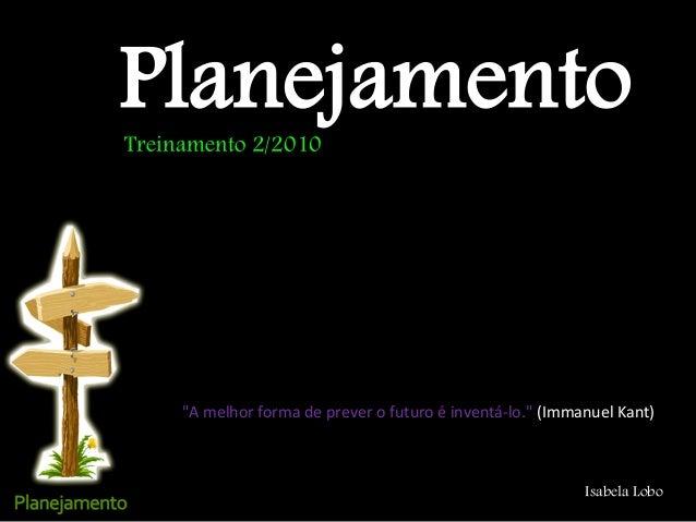 """Planejamento Isabela Lobo """"A melhor forma de prever o futuro é inventá-lo."""" (Immanuel Kant) Treinamento 2/2010"""