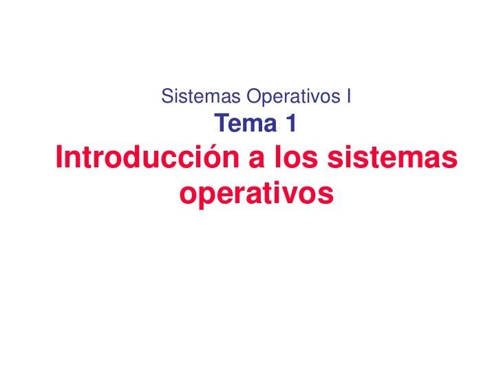Sistemas Operativos I            Tema 1Introducción a los sistemas        operativos