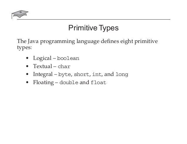 Primitive Types The Java programming language defines eight primitive types: • Logical – boolean • Textual – char • Integra...