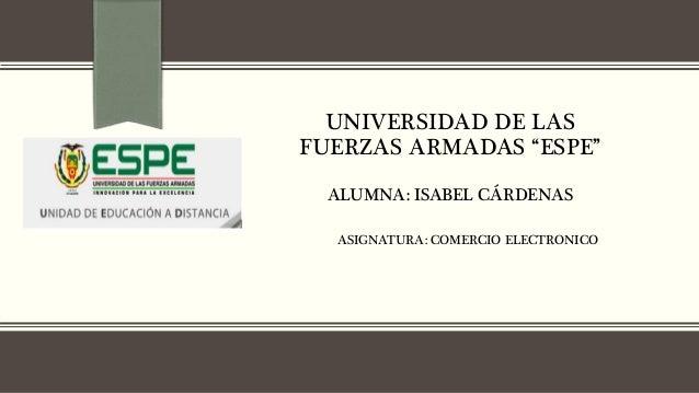"""UNIVERSIDAD DE LAS FUERZAS ARMADAS """"ESPE"""" ALUMNA: ISABEL CÁRDENAS ASIGNATURA: COMERCIO ELECTRONICO"""