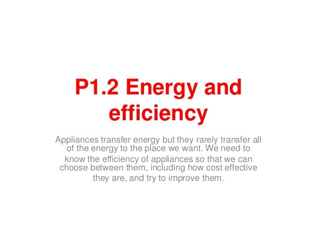 P1.2 Energy andefficiencyAppliances transfer energy but they rarely transfer allof the energy to the place we want. We nee...