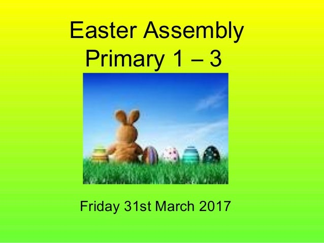 Easter Assembly Primary 1 – 3 Friday 31st March 2017