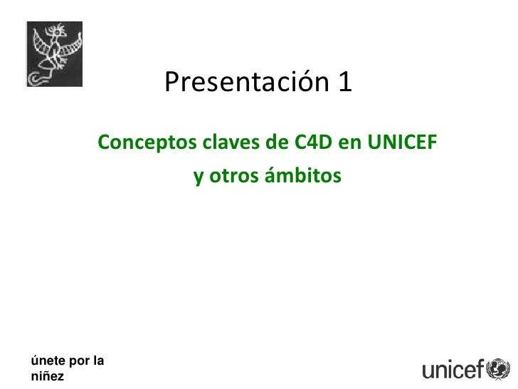 Presentación 1<br />Conceptos claves de C4D en UNICEF <br />y otros ámbitos<br />únete por la <br />niñez<br />
