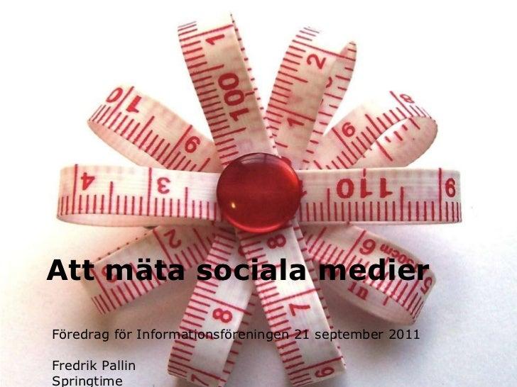 Att mäta sociala medier Föredrag för Informationsföreningen 21 september 2011  Fredrik Pallin Springtime