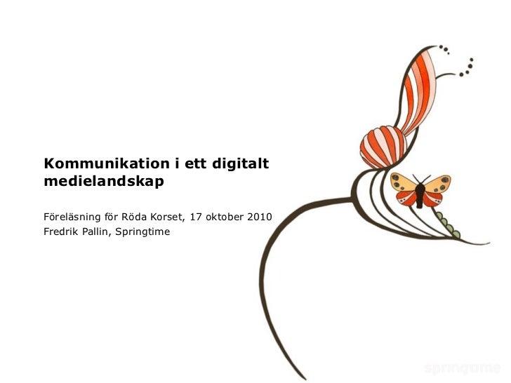 Kommunikation i ett digitalt medielandskap Föreläsning för Röda Korset, 17 oktober 2010 Fredrik Pallin, Springtime