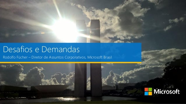 Desafios e Demandas Rodolfo Fücher – Diretor de Assuntos Corporativos, Microsoft Brasil