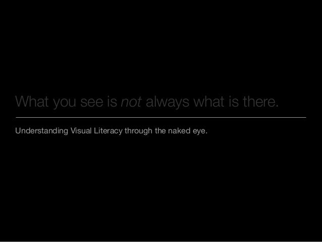 Understanding Visual Literacy through the naked eye. What you see is not always what is there.