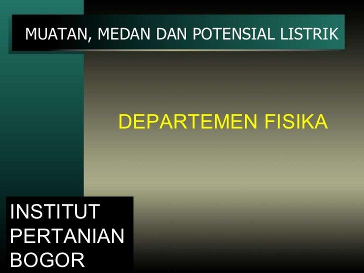 12/02/11 MUATAN, MEDAN DAN POTENSIAL LISTRIK INSTITUT PERTANIAN BOGOR DEPARTEMEN FISIKA