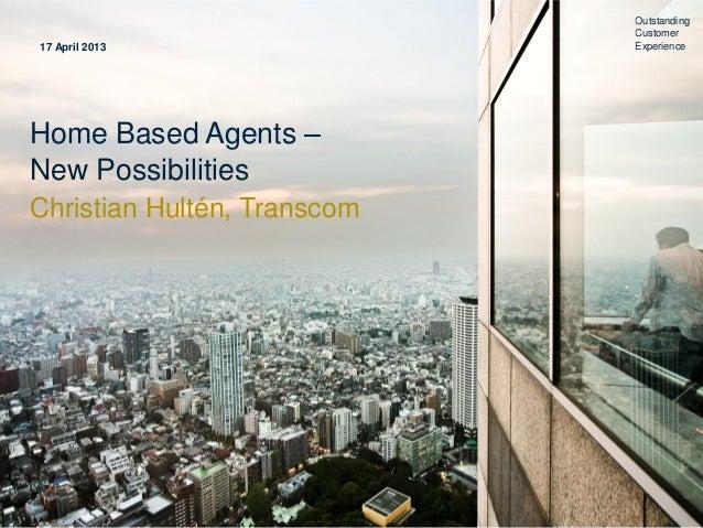 Home Based Agents –New PossibilitiesChristian Hultén, TranscomOutstandingCustomerExperience17 April 2013