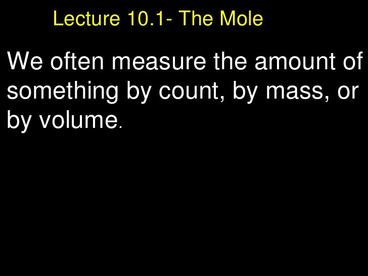 Lecture 10.1- The Mole   We often measure the amount of something by count, by mass, or by volume .