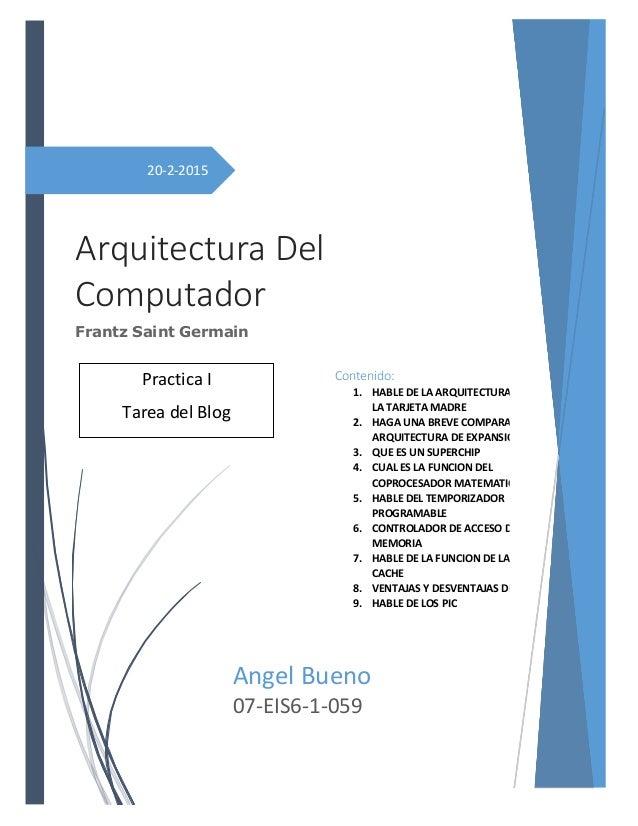 20-2-2015 Arquitectura Del Computador Frantz Saint Germain Angel Bueno 07-EIS6-1-059 Practica I Tarea del Blog Contenido: ...
