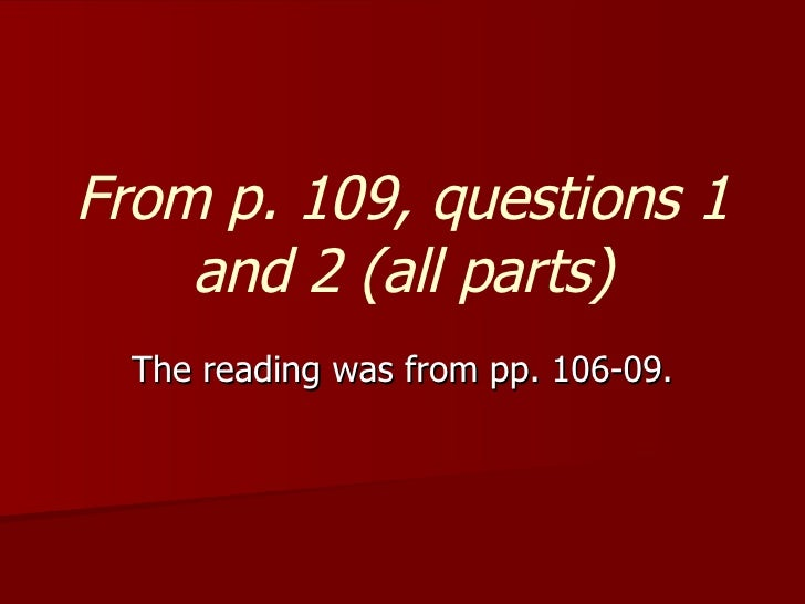 From p. 109, questions 1 and 2 (all parts) The reading was from pp. 106-09.